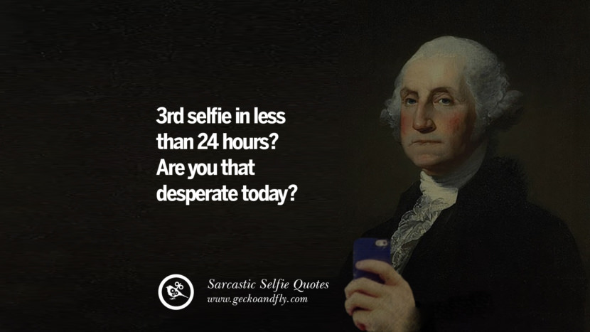 3rd selfie in less than 24 hours? Are you that desperate today?