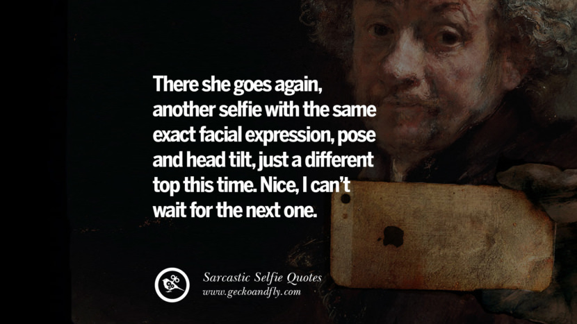 There she goes again, another selfie with the same exact facial expression, pose and head tilt, just a different top this time. Nice, I can't wait for the next one. Sarcastic Anti-Selfie Quotes For Facebook And Instagram Friends