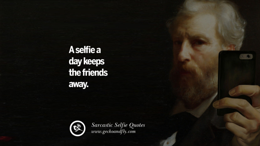 A selfie a day keeps the friends away. Sarcastic Anti-Selfie Quotes For Facebook And Instagram Friends