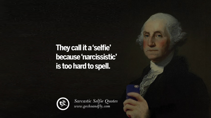They cal it a 'selfie' because 'narcissistic' is too hard to spell. Sarcastic Anti-Selfie Quotes For Facebook And Instagram Friends