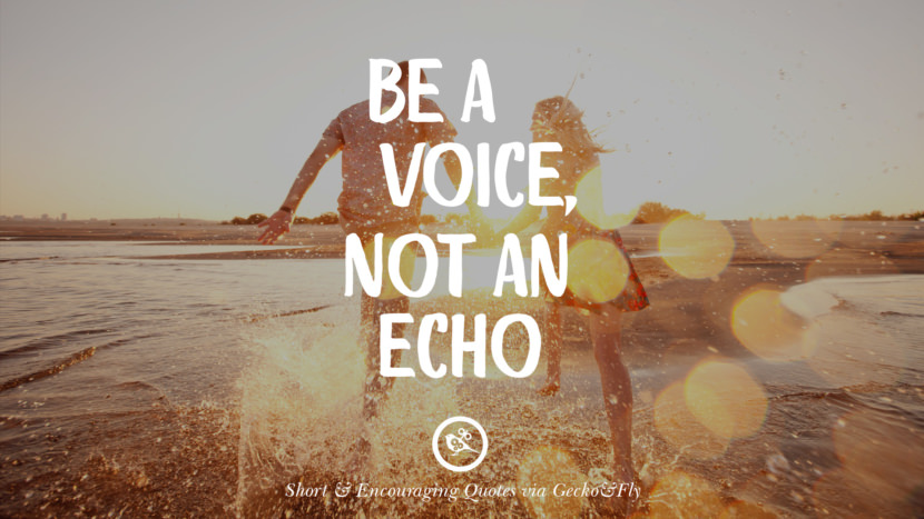 Be a voice, not an echo. Beautiful Short, Nice And Encouraging Quotes For An Inspirational Day