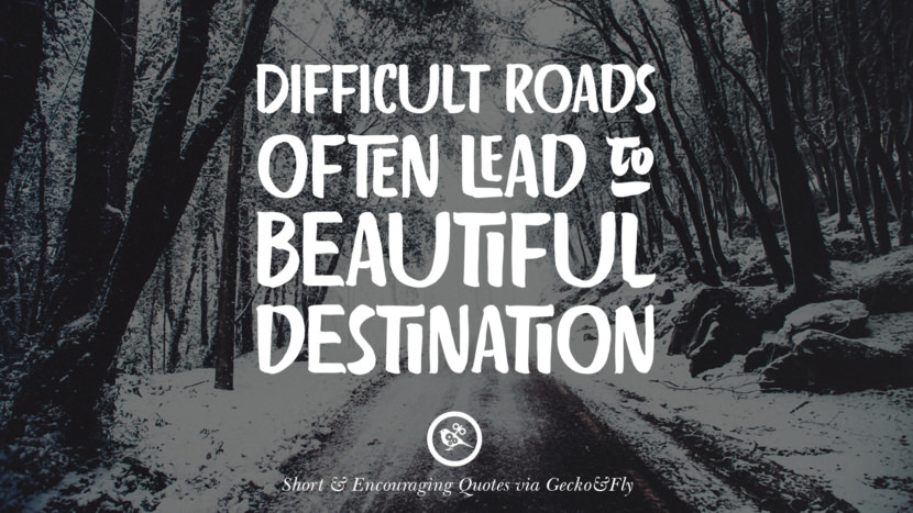 Difficult roads often lead to beautiful destination. Beautiful Short, Nice And Encouraging Quotes For An Inspirational Day