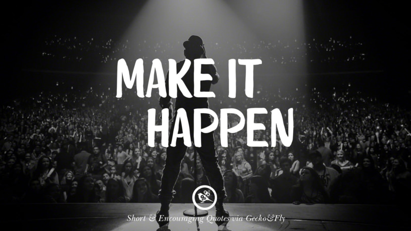 Make it happen. Beautiful Short, Nice And Encouraging Quotes For An Inspirational Day