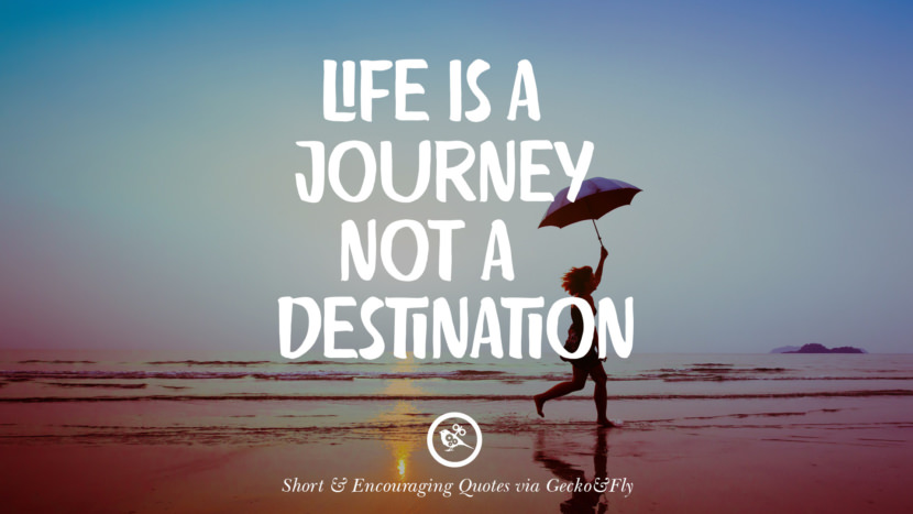 Life is a journey not a destination. Beautiful Short, Nice And Encouraging Quotes For An Inspirational Day