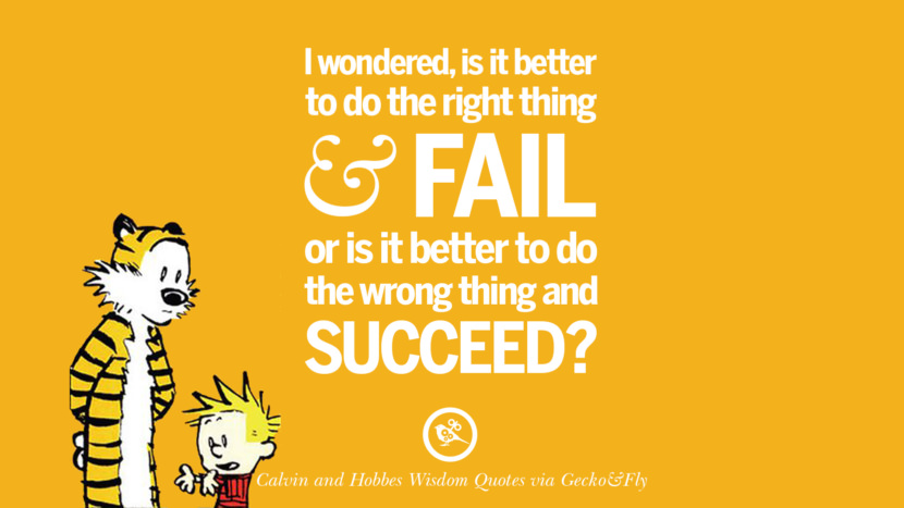 I wondered, is it better to do the right thing and fail or is it better to do the wrong thing and succeed? Calvin And Hobbes Words Of Wisdom Quotes And Wise Sayings
