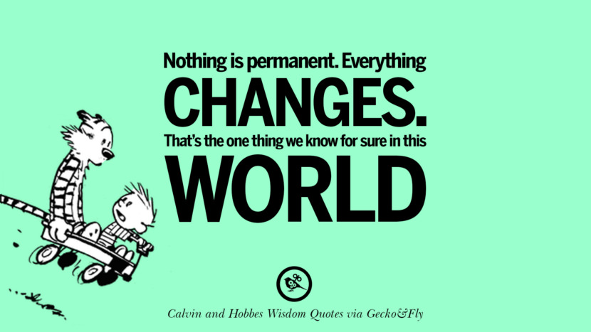 Nothing is permanent. Everything changes. That's the one thing we know for sure in this world. Calvin And Hobbes Words Of Wisdom Quotes And Wise Sayings