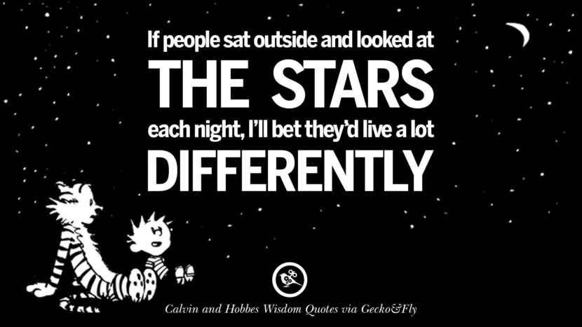 If people sat outside and looked at the starts each night, I'll bet they'd live a lot differently. Calvin And Hobbes Words Of Wisdom Quotes And Wise Sayings
