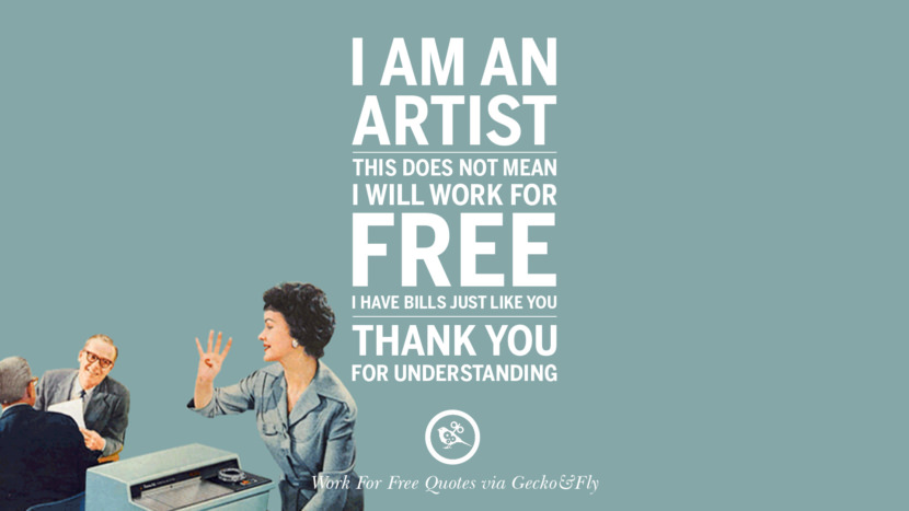 I am an artist. This does not mean I will work for free. I have bills just like you. Thank you for understanding. Sarcastic 'Work For Free' Quotes For Freelancer, Artist And Designer