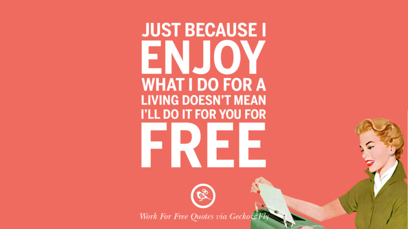 Just because I enjoy what I do for a living doesn't mean I'll do it for you for free. Sarcastic 'Work For Free' Quotes For Freelancer, Artist And Designer