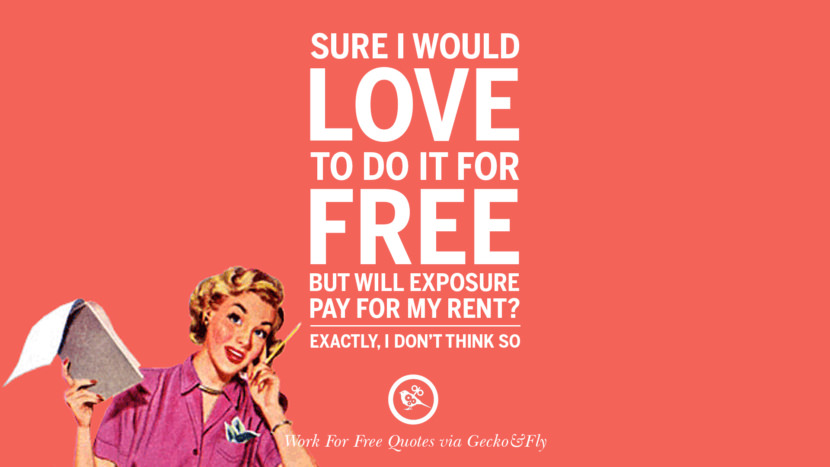 Sure I would love to do it for free but will exposure pay for my rent? Exactly, I don't think so. Sarcastic 'Work For Free' Quotes For Freelancer, Artist And Designer