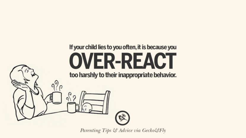 If your child lies to you often, it is because you over-react too harshly to their inappropriate behavior. Quotes On Parenting Tips, Advice, And Guidance On Raising Good Children