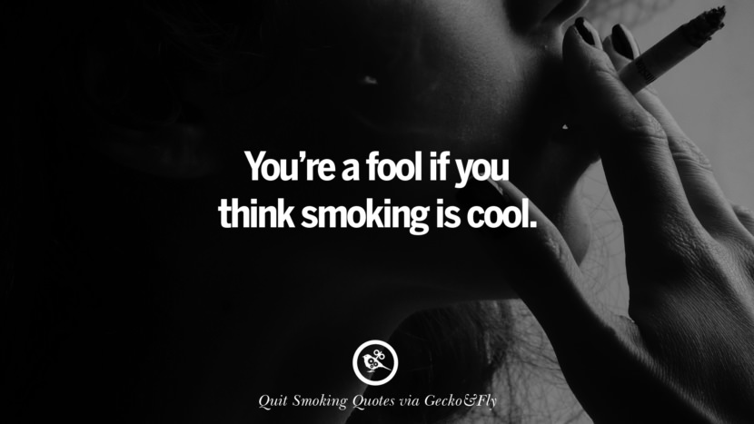 You're a fool if you think smoking is cool. Motivational Slogans To Help You Quit Smoking And Stop Lungs Cancer
