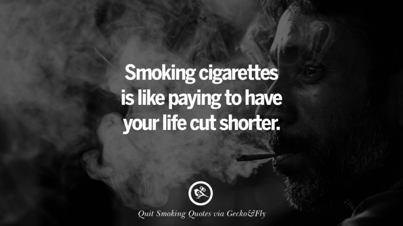 Smoking cigarettes is like paying to have your life cut short.