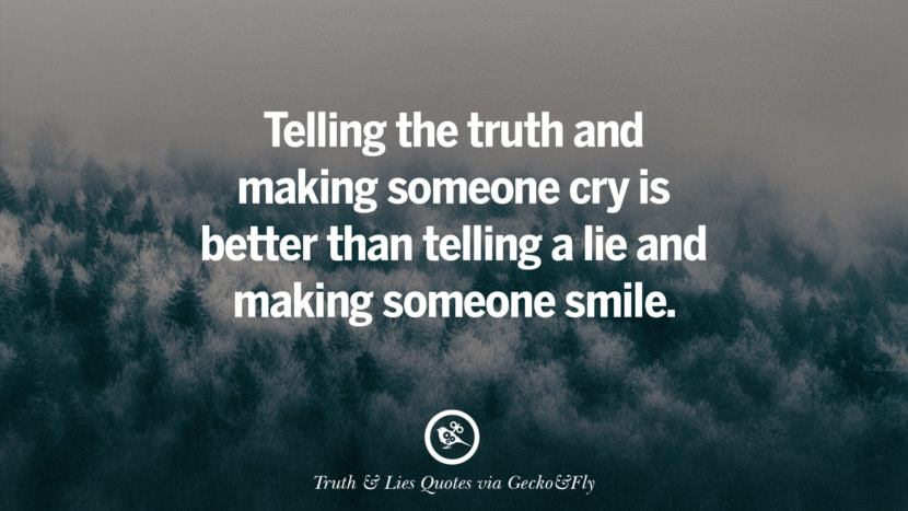 Telling the truth and making someone cry is better than telling a lie and making someone smile. Quotes About Truth And Lies By Boyfriends, Girlfriends, Friends And Families