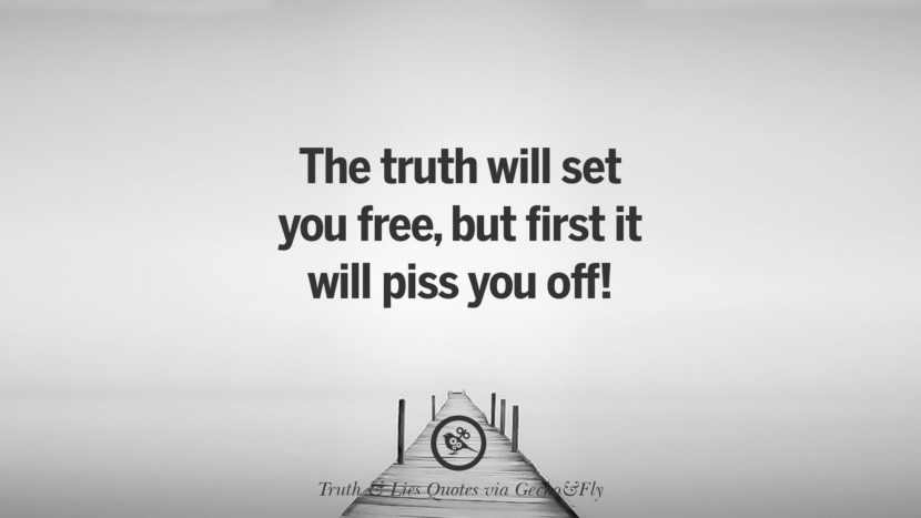 The truth will set you free, but first it will piss you off! Quotes About Truth And Lies By Boyfriends, Girlfriends, Friends And Families