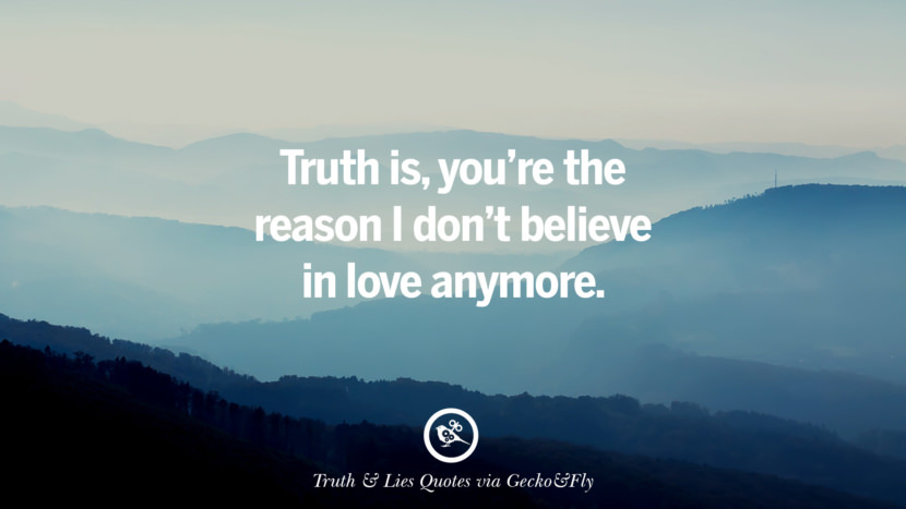 Truth is, you're the reason I don't believe in love anymore. Quotes About Truth And Lies By Boyfriends, Girlfriends, Friends And Families