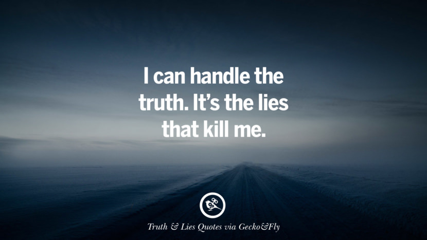 I can handle the truth. It's the lies that kill me. Quotes About Truth And Lies By Boyfriends, Girlfriends, Friends And Families