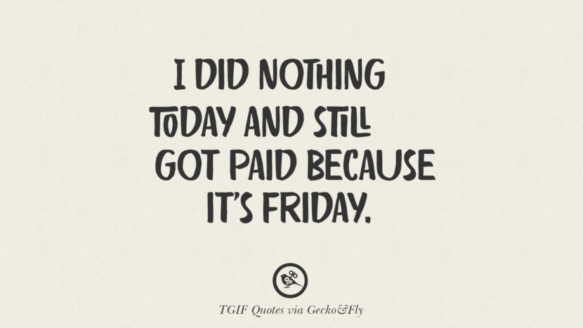 I did nothing today and still got paid because it's Friday. TGIF Sarcastic Quotes And Meme For Your Boss And Colleague