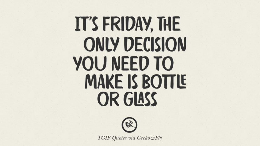 It's Friday, the only decision you need to make is bottle or glass. TGIF Sarcastic Quotes And Meme For Your Boss And Colleague