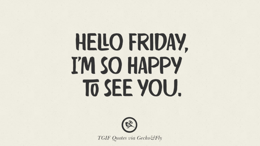 hello Friday, I'm so happy to see you. TGIF Sarcastic Quotes And Meme For Your Boss And Colleague