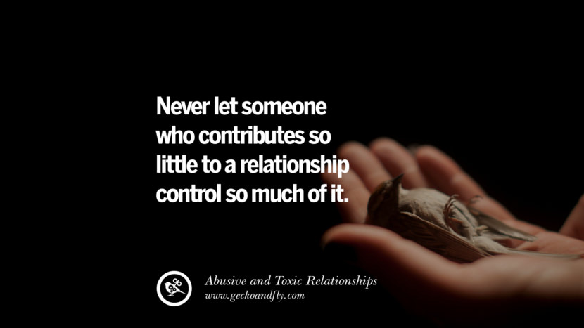 Never let someone who contributes so little to a relationship control so much of it. Quotes On Courage To Leave An Abusive And Toxic Relationships