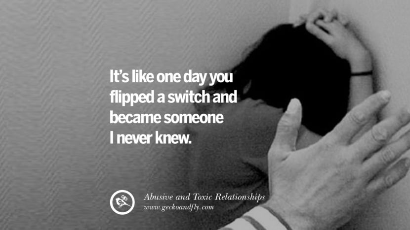 It's like one day you flipped a switch and became someone I never knew. Quote on Abusive Toxic Relationship