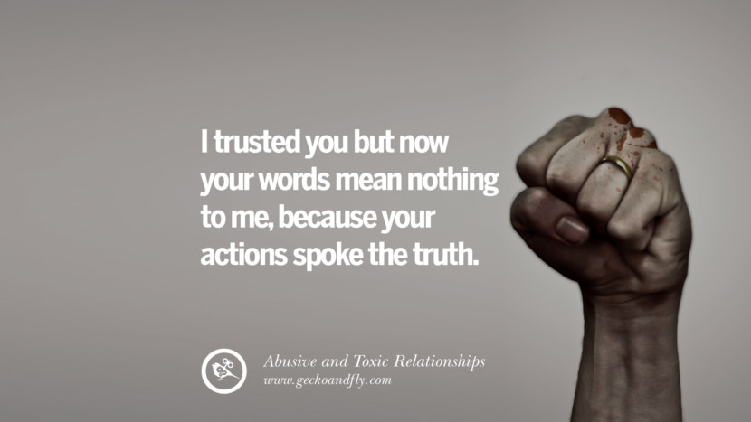 I trusted you but now your words mean nothing to me, because your actions spoke the truth. Quote on Abusive Toxic Relationship