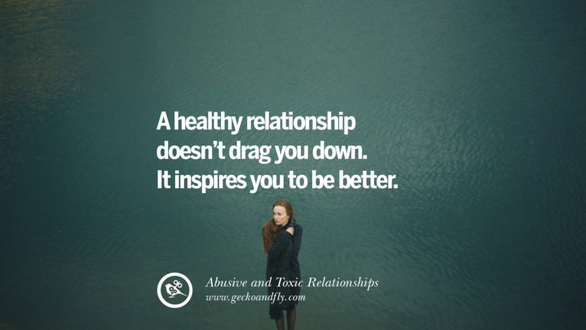 A healthy relationship doesn't drag you down. It inspires you to be better. Quotes On Courage To Leave An Abusive And Toxic Relationships