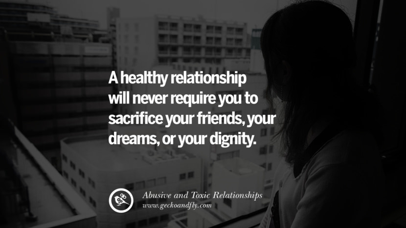 A healthy relationship will never require you to sacrifice your friends, your dream, or your dignity. Quotes On Courage To Leave An Abusive And Toxic Relationships
