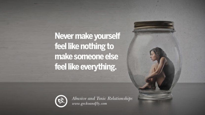 Never make yourself feel like nothing to make someone else feel like everything. Quote on Abusive Toxic Relationship