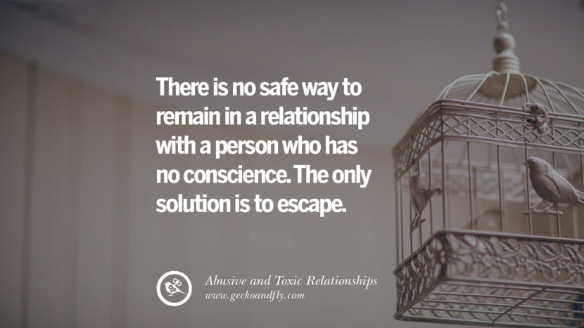 There is no safe way to remain in a relationship with a person who has no conscience. The only solution is to escape. Quote on Abusive Toxic Relationship