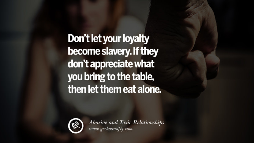 Don't let your loyalty become slavery. If they don't appreciate what you bring to the table, then let them eat alone. Quote on Abusive Toxic Relationship