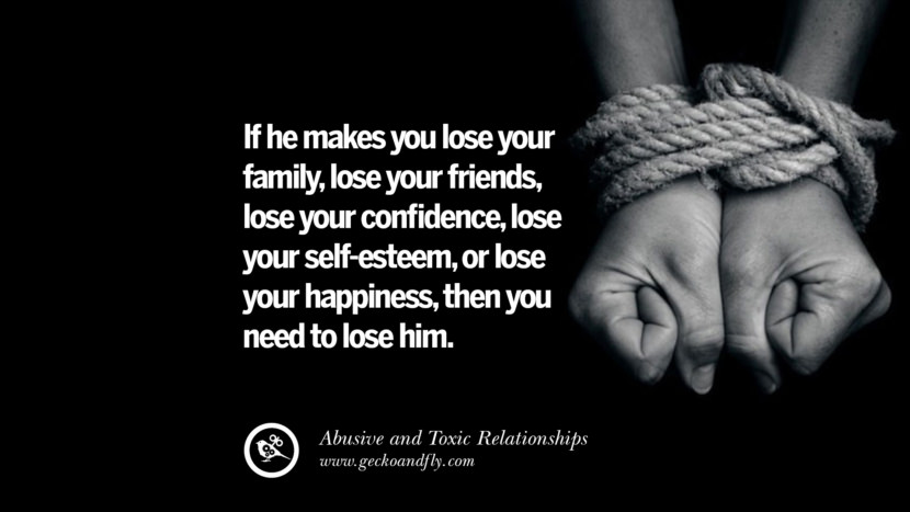 If he makes you lose your family, lose your friends, lose your confidence, lose your self-esteem, or lose your happiness, then you need to lose him. Quote on Abusive Toxic Relationship