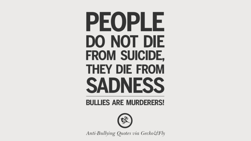People do not die from suicide, they die from sadness. Bullies are murderers!