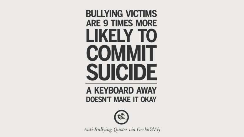Bullying victims are 9 times more likely to commit suicide. A keyboard away doesn't make it okay.