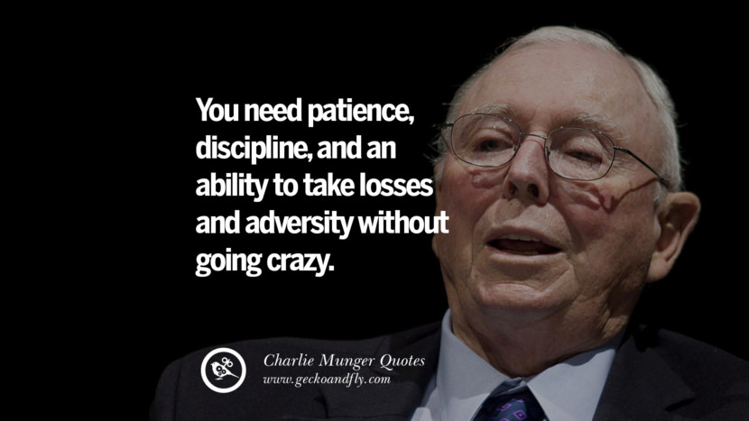 You need patience, discipline, and an agility to take losses and adversity without going crazy. Charlie Munger Quotes On Wall Street And Investment