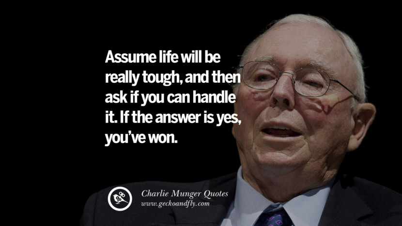 Assume life will be really tough, and then ask if you can handle  it. If the answer is yes, you've won. Charlie Munger Quotes On Wall Street And Investment