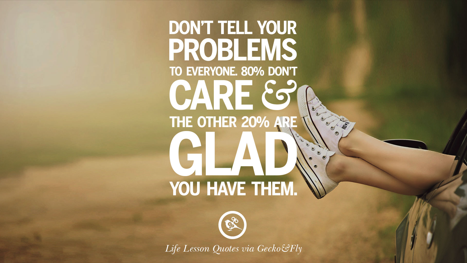 Donu0027t Tell Your Problems To Everyone. 80% Donu0027t Care And The Other 20% Are  Glad You Have Them.