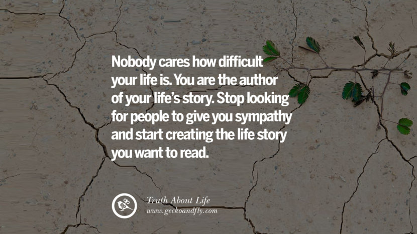 Nobody cares how difficult your life is. You are the author of your life's story. Stop looking for people to give you sympathy and start creating the life story you want to read. Brutal Truths About Life We Need To Remember To Improve Our Life