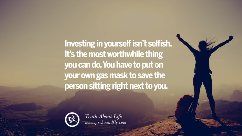 Investing in yourself isn't selfish. It's the most worthwhile thing you can do. You have to put on your own gas mask to save the person sitting right next to you. Brutal Truths About Life We Need To Remember To Improve Our Life