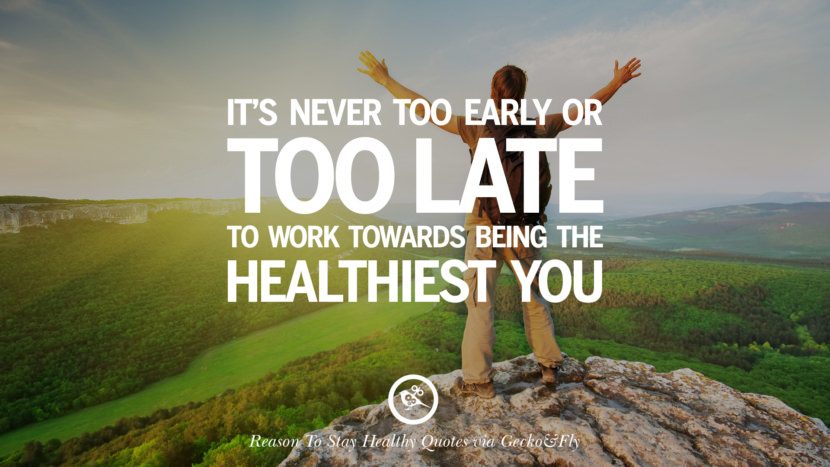 It's never too early or too late to work towards being the healthiest you. Motivational Quotes On Reasons To Stay Healthy And Exercise