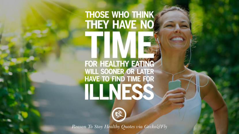 Those who think they have no time for healthy eating will sooner or later have to find time for illness. Motivational Quotes On Reasons To Stay Healthy And Exercise