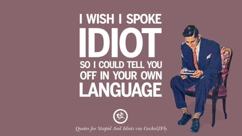 I wish I spoke idiot so I could tell you off in your own language. Sarcastic Sayings For Tagging Idiots And Stupid People In Facebook