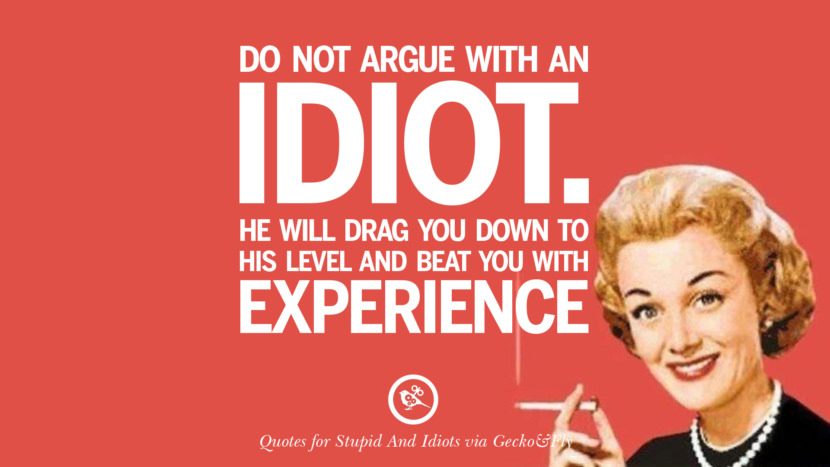 Do not argue with an idiot. He will drag you down to his level and beat you with experience. Sarcastic Sayings For Tagging Idiots And Stupid People In Facebook