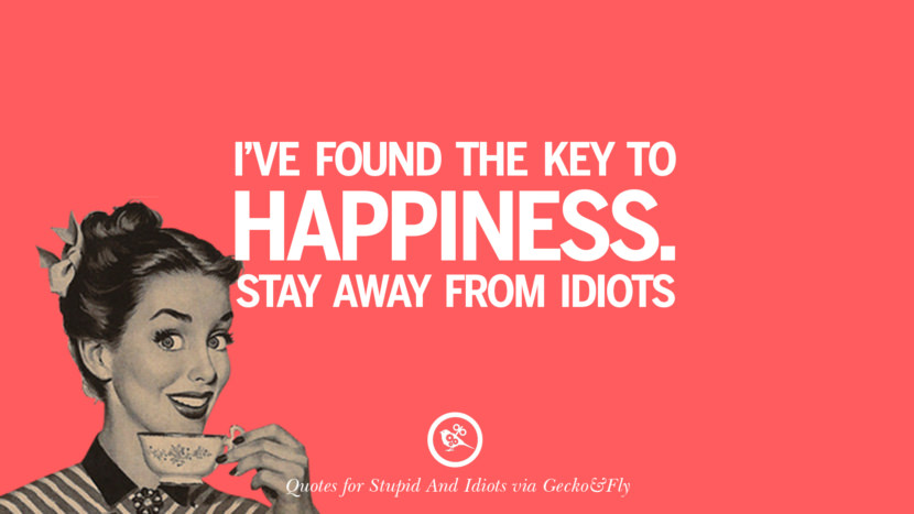 I've found the key to happiness stay away from idiots. Sarcastic Sayings For Tagging Idiots And Stupid People In Facebook