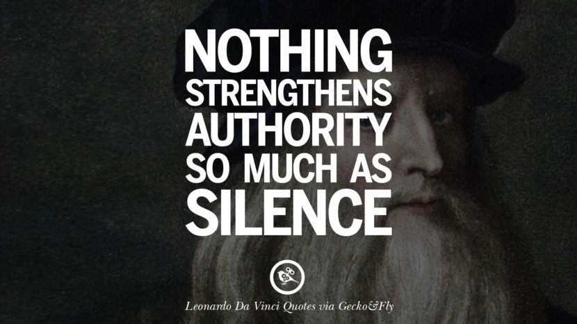 Nothing strengthens authority so much as silence. Greatest Leonardo Da Vinci Quotes On Love, Simplicity, Knowledge And Art
