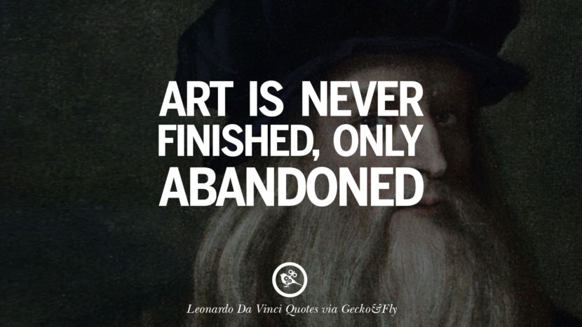 Art is never finished, only abandoned. Greatest Leonardo Da Vinci Quotes On Love, Simplicity, Knowledge And Art