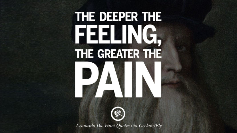 The deeper the feeling, the greater the pain. Greatest Leonardo Da Vinci Quotes On Love, Simplicity, Knowledge And Art