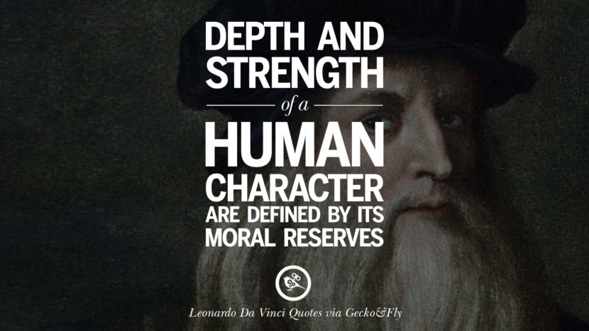 Depth and strength of a human character are defined by its moral reserves. Greatest Leonardo Da Vinci Quotes On Love, Simplicity, Knowledge And Art