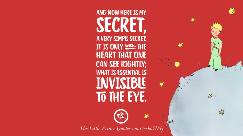 And now here is my secret, a very simple secret: It is only with the heart that one can see rightly; what is essential is invisible to the eye. Quotes By The Little Prince On Life Lesson, True Love, And Responsibilities